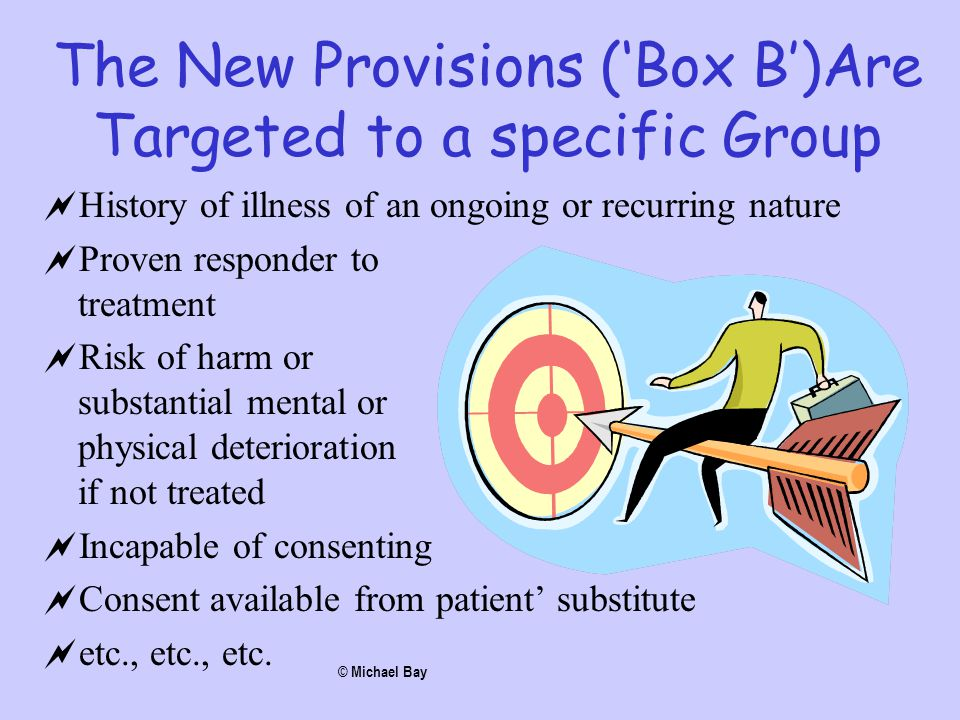 The New Provisions ('Box B')Are Targeted to a specific Group  History of illness of an ongoing or recurring nature  Proven responder to treatment 