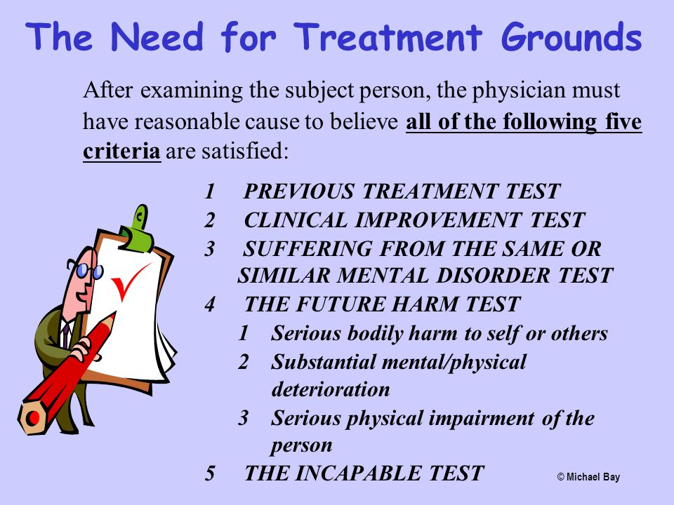 The Need for Treatment Grounds After examining the subject person, the physician must have reasonable cause to believe all of the following five crite