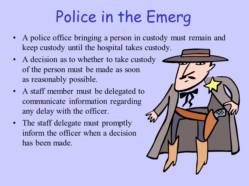 Police in the Emerg A police office bringing a person in custody must remain and keep custody until the hospital takes custody. A decision as to wheth