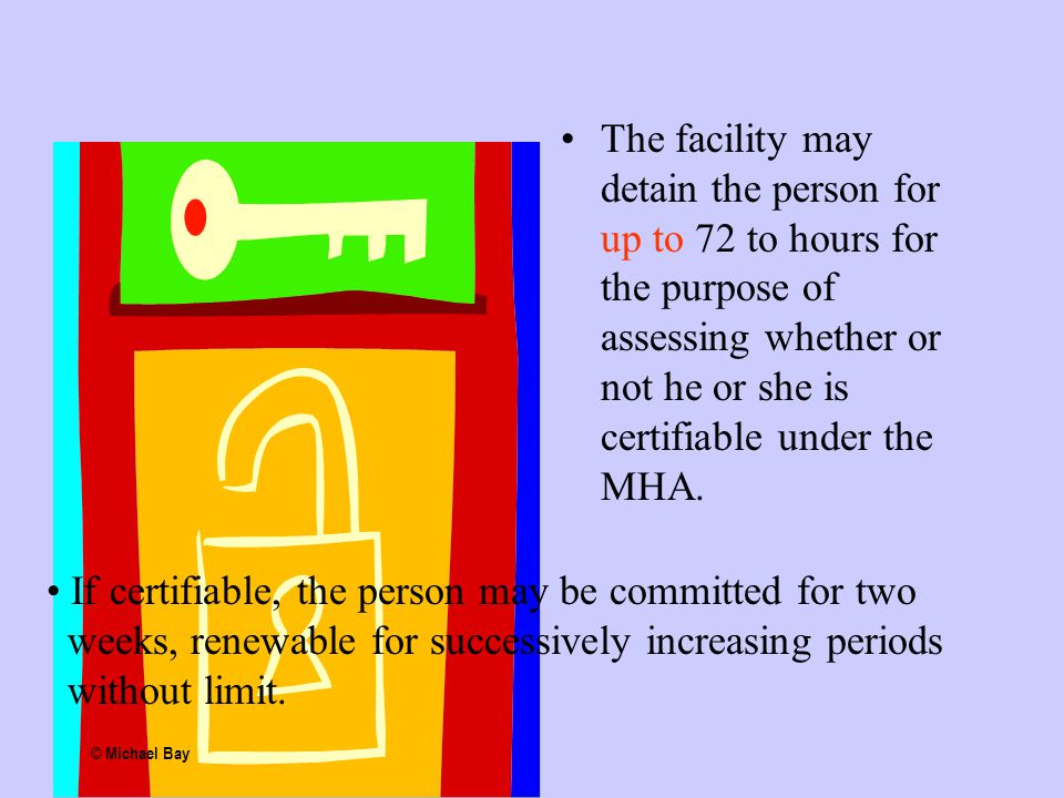 The facility may detain the person for up to 72 to hours for the purpose of assessing whether or not he or she is certifiable under the MHA. If certif
