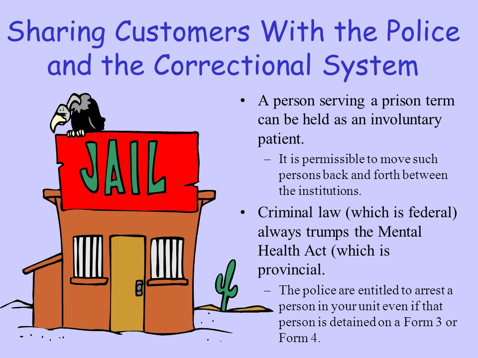 Sharing Customers With the Police and the Correctional System A person serving a prison term can be held as an involuntary patient. –It is permissible