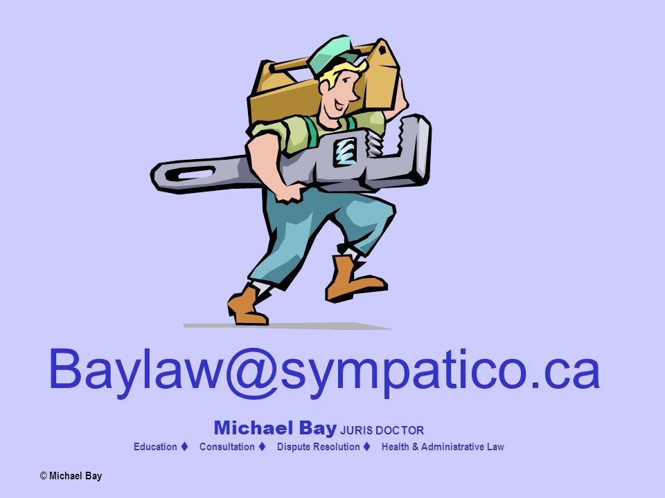 Baylaw@sympatico.ca Michael Bay JURIS DOCTOR Education  Consultation  Dispute Resolution  Health & Administrative Law © Michael Bay