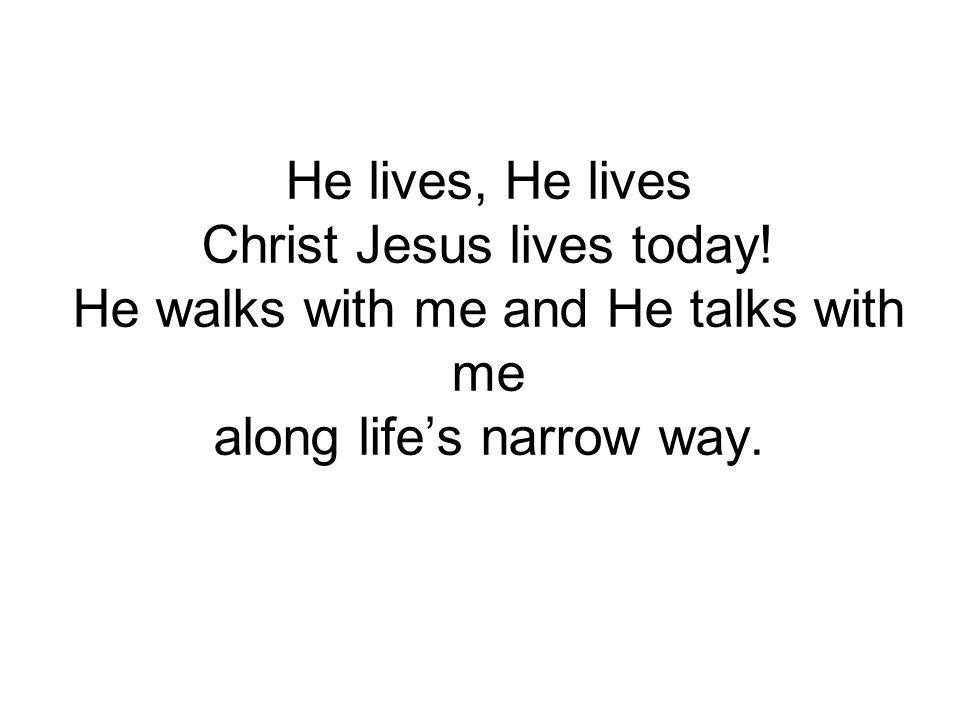 He lives, He lives Christ Jesus lives today! He walks with me and He talks with me along life's narrow way.