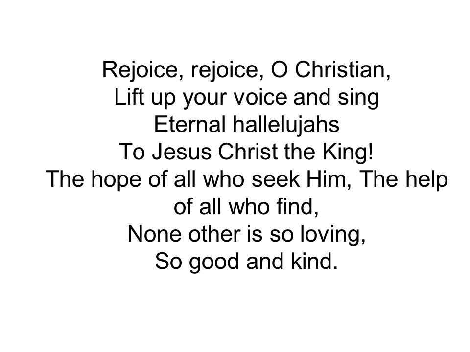 Rejoice, rejoice, O Christian, Lift up your voice and sing Eternal hallelujahs To Jesus Christ the King! The hope of all who seek Him, The help of all