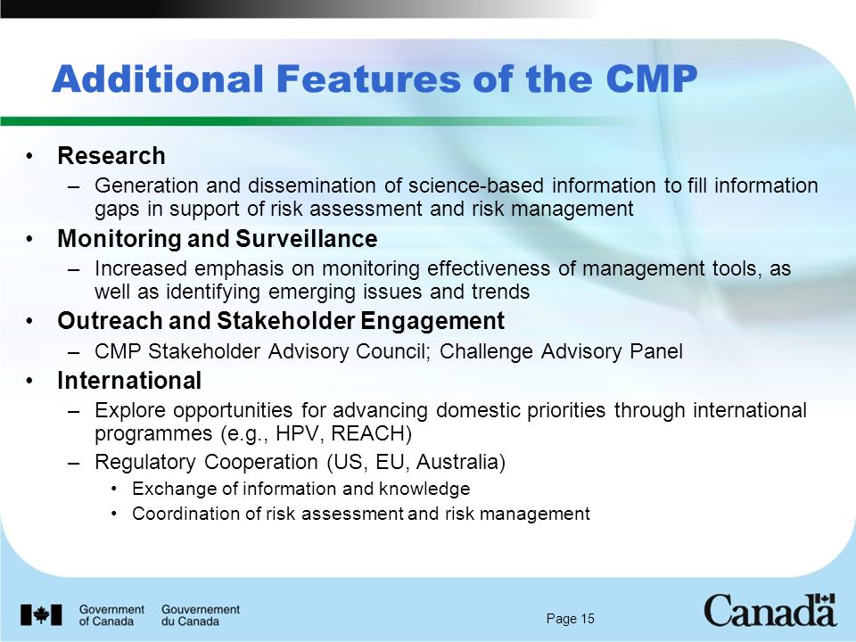 Page 15 Additional Features of the CMP Research –Generation and dissemination of science-based information to fill information gaps in support of risk assessment and risk management Monitoring and Surveillance –Increased emphasis on monitoring effectiveness of management tools, as well as identifying emerging issues and trends Outreach and Stakeholder Engagement –CMP Stakeholder Advisory Council; Challenge Advisory Panel International –Explore opportunities for advancing domestic priorities through international programmes (e.g., HPV, REACH) –Regulatory Cooperation (US, EU, Australia) Exchange of information and knowledge Coordination of risk assessment and risk management