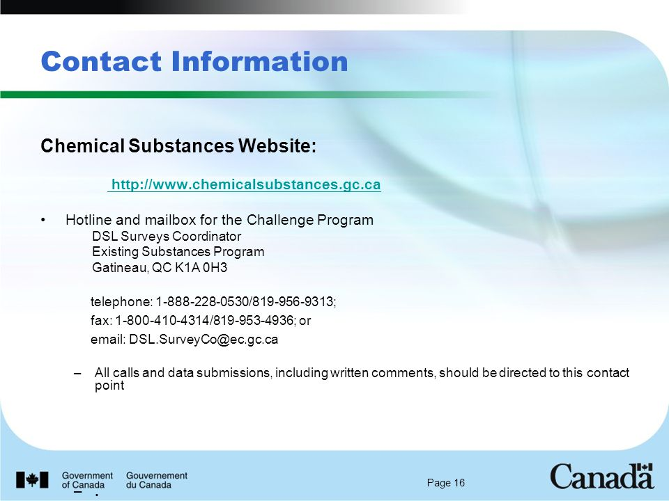 Page 16 Contact Information Chemical Substances Website:   Hotline and mailbox for the Challenge Program DSL Surveys Coordinator Existing Substances Program Gatineau, QC K1A 0H3 telephone: / ; fax: / ; or   –All calls and data submissions, including written comments, should be directed to this contact point –.