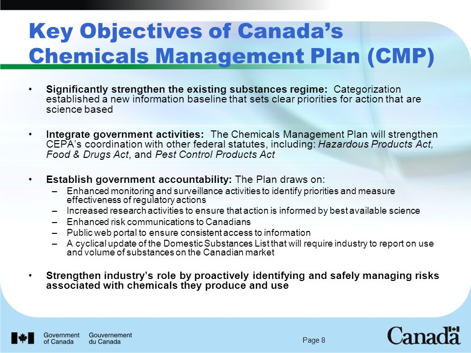 Page 8 Key Objectives of Canada's Chemicals Management Plan (CMP) Significantly strengthen the existing substances regime: Categorization established a new information baseline that sets clear priorities for action that are science based Integrate government activities: The Chemicals Management Plan will strengthen CEPA's coordination with other federal statutes, including: Hazardous Products Act, Food & Drugs Act, and Pest Control Products Act Establish government accountability: The Plan draws on: –Enhanced monitoring and surveillance activities to identify priorities and measure effectiveness of regulatory actions –Increased research activities to ensure that action is informed by best available science –Enhanced risk communications to Canadians –Public web portal to ensure consistent access to information –A cyclical update of the Domestic Substances List that will require industry to report on use and volume of substances on the Canadian market Strengthen industry's role by proactively identifying and safely managing risks associated with chemicals they produce and use