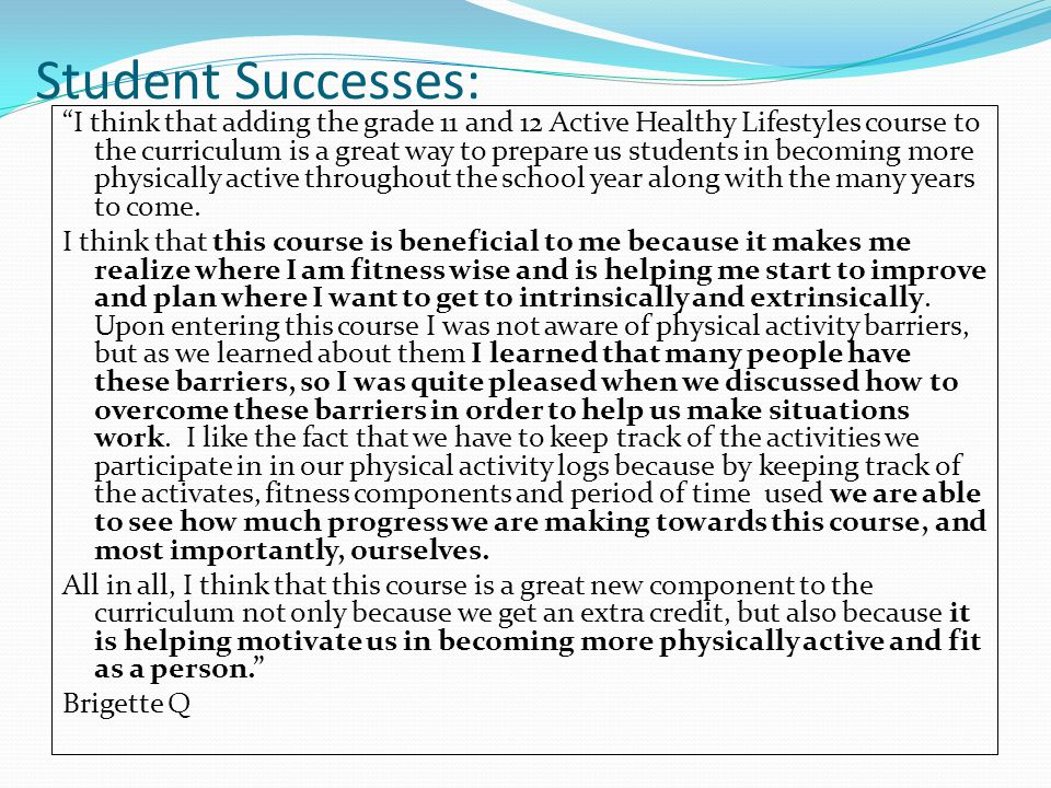 Student Successes: I think that adding the grade 11 and 12 Active Healthy Lifestyles course to the curriculum is a great way to prepare us students in becoming more physically active throughout the school year along with the many years to come.
