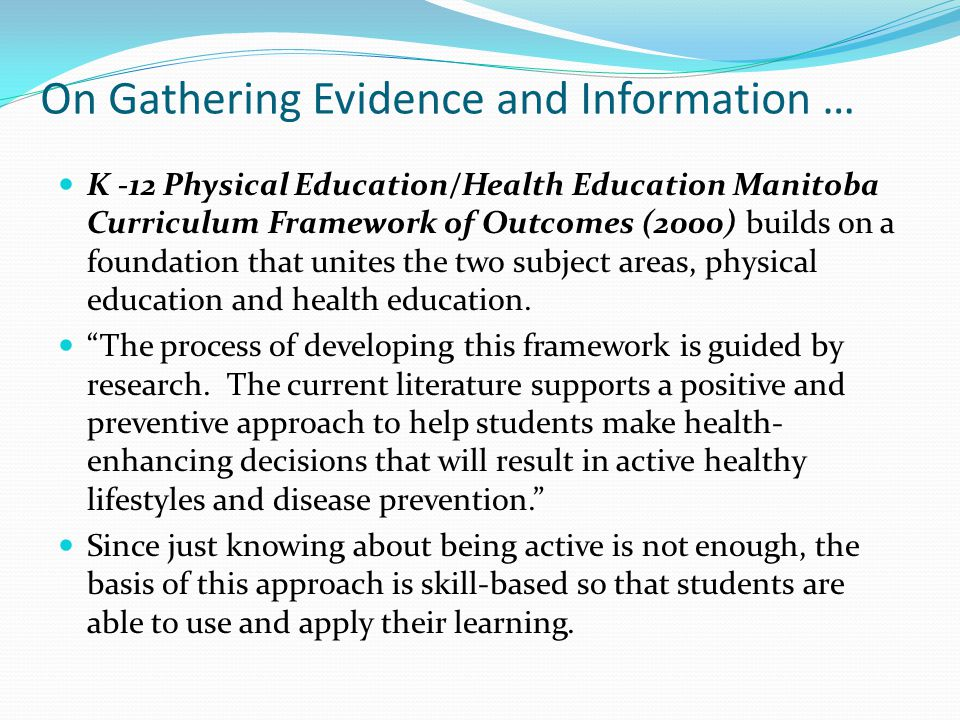 On Gathering Evidence and Information … K -12 Physical Education/Health Education Manitoba Curriculum Framework of Outcomes (2000) builds on a foundation that unites the two subject areas, physical education and health education.
