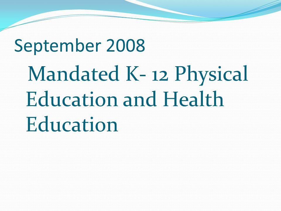 September 2008 Mandated K- 12 Physical Education and Health Education