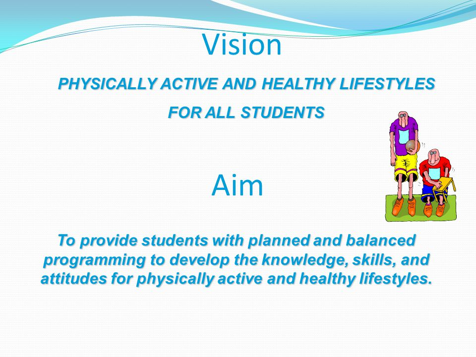 Vision PHYSICALLY ACTIVE AND HEALTHY LIFESTYLES FOR ALL STUDENTS Aim To provide students with planned and balanced programming to develop the knowledge, skills, and attitudes for physically active and healthy lifestyles.