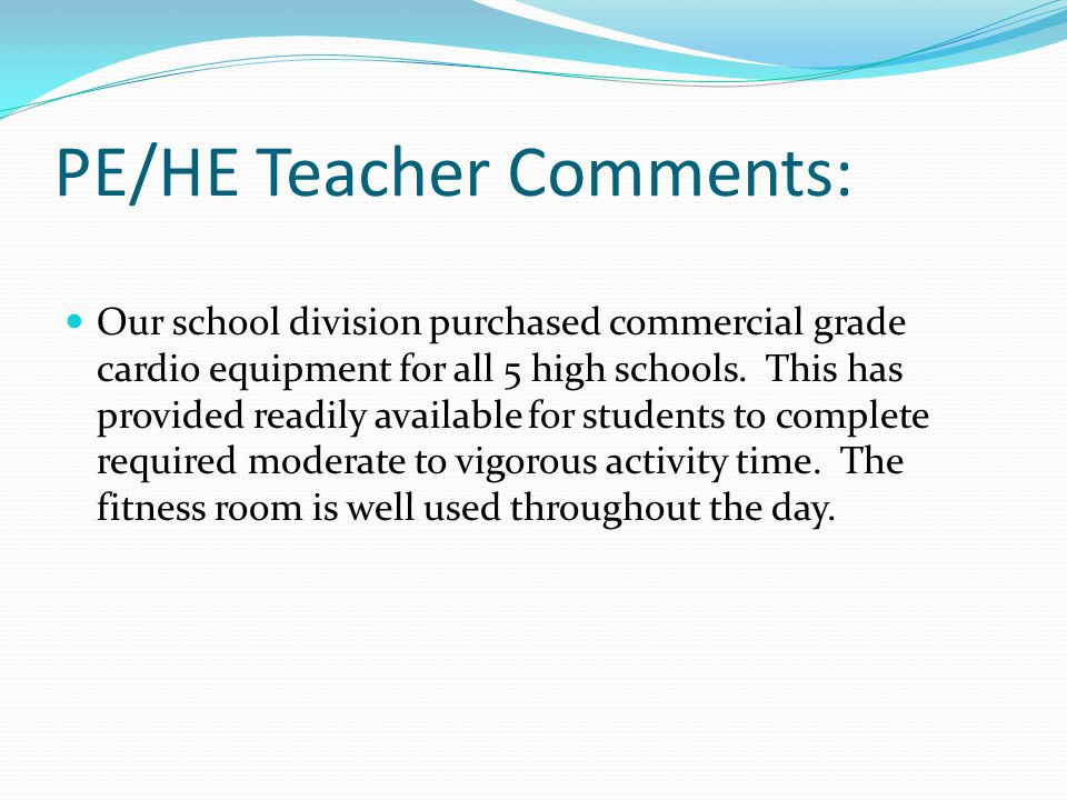 PE/HE Teacher Comments: Our school division purchased commercial grade cardio equipment for all 5 high schools.