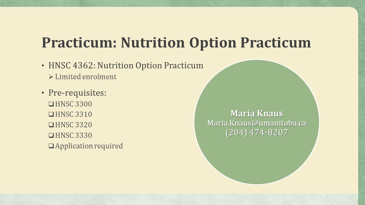 Practicum: Nutrition Option Practicum HNSC 4362: Nutrition Option Practicum  Limited enrolment Pre-requisites:  HNSC 3300  HNSC 3310  HNSC 3320  HNSC 3330  Application required Maria Knaus Maria.Knaus@umanitoba.ca (204) 474-8207
