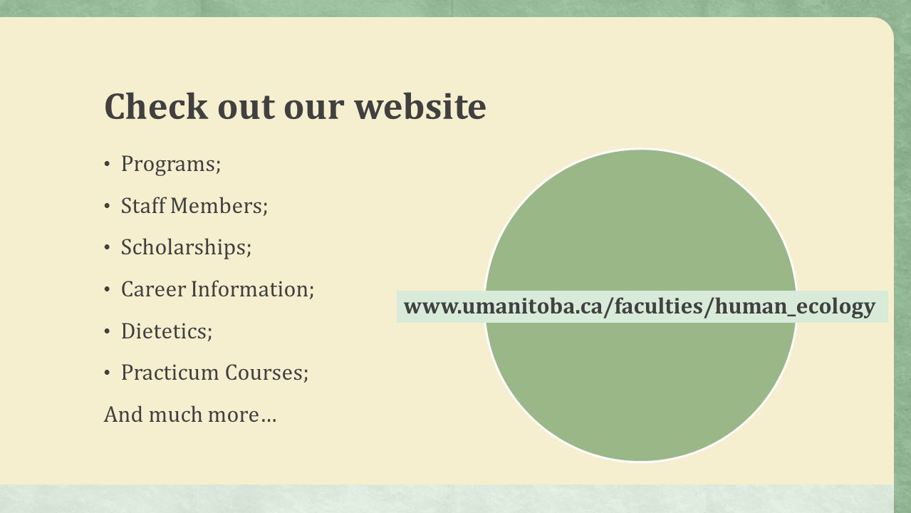 Programs; Staff Members; Scholarships; Career Information; Dietetics; Practicum Courses; And much more… Check out our website www.umanitoba.ca/faculties/human_ecology