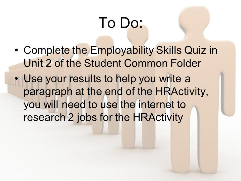 To Do: Complete the Employability Skills Quiz in Unit 2 of the Student Common Folder Use your results to help you write a paragraph at the end of the