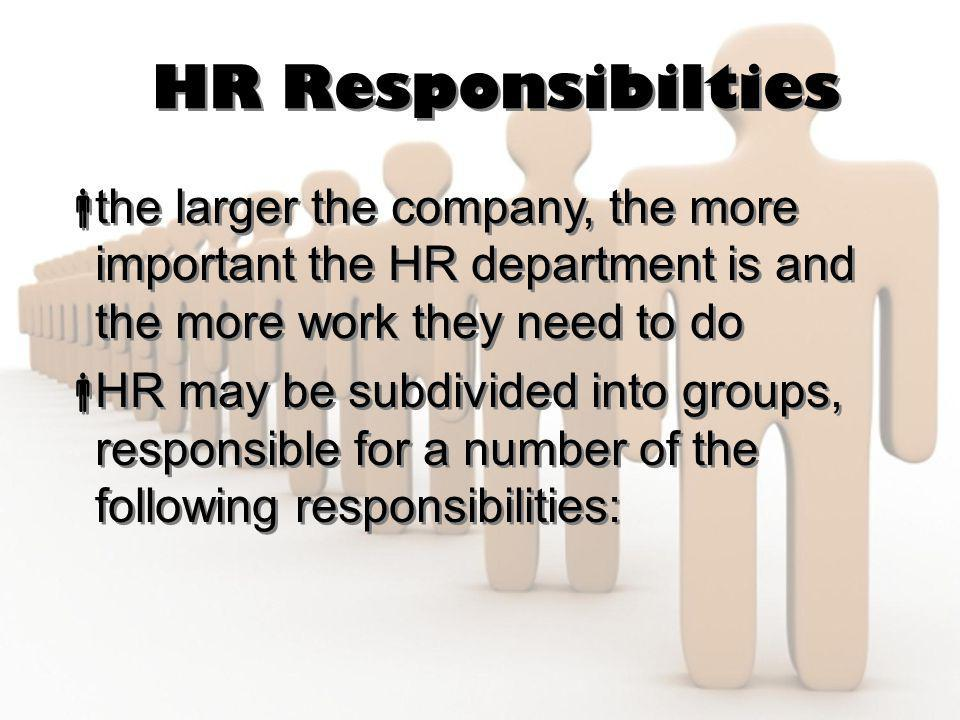 HR Responsibilties  the larger the company, the more important the HR department is and the more work they need to do  HR may be subdivided into gro