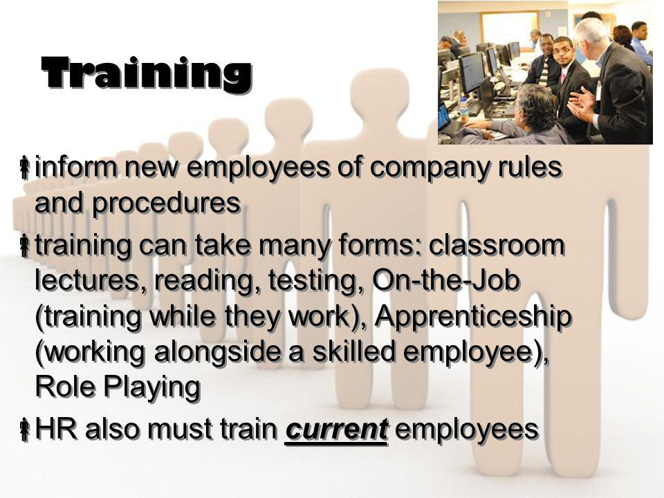 Training  inform new employees of company rules and procedures  training can take many forms: classroom lectures, reading, testing, On-the-Job (trai