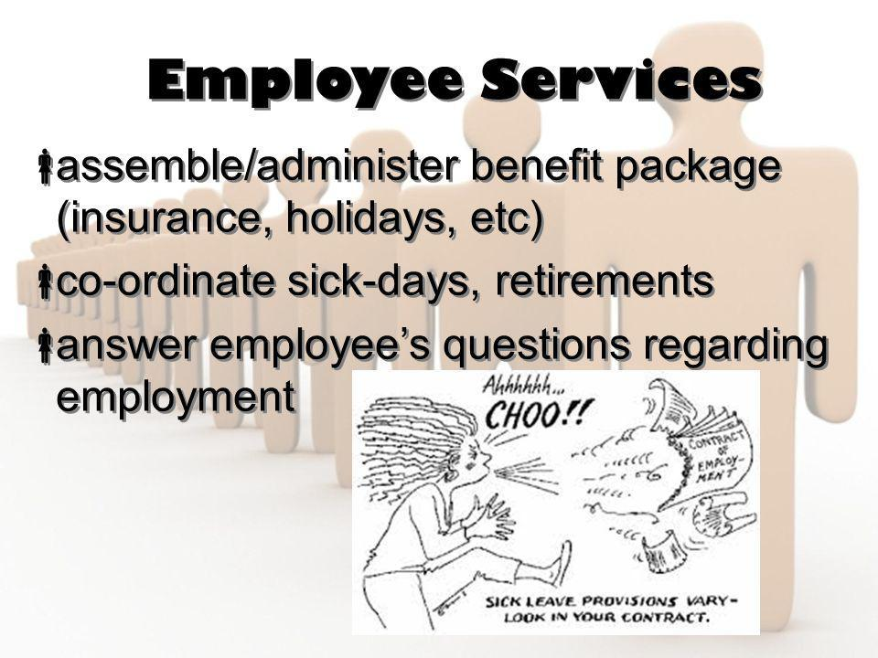 Employee Services  assemble/administer benefit package (insurance, holidays, etc)  co-ordinate sick-days, retirements  answer employee's questions