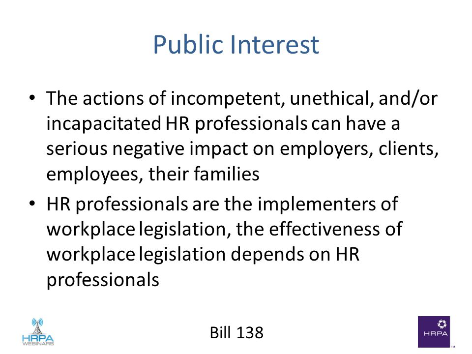 Bill 138 Public Interest The actions of incompetent, unethical, and/or incapacitated HR professionals can have a serious negative impact on employers, clients, employees, their families HR professionals are the implementers of workplace legislation, the effectiveness of workplace legislation depends on HR professionals
