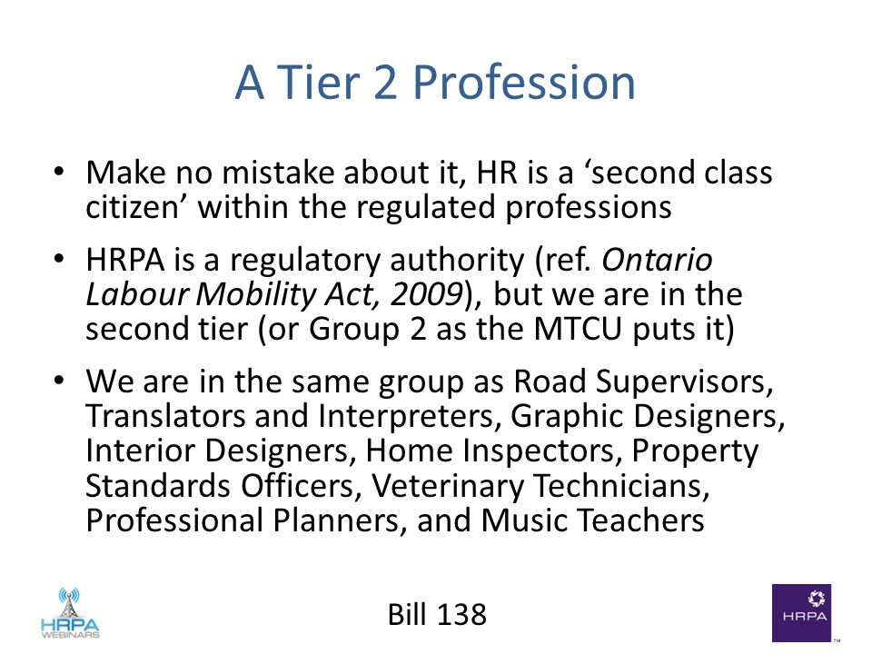 Bill 138 A Tier 2 Profession Make no mistake about it, HR is a 'second class citizen' within the regulated professions HRPA is a regulatory authority (ref.