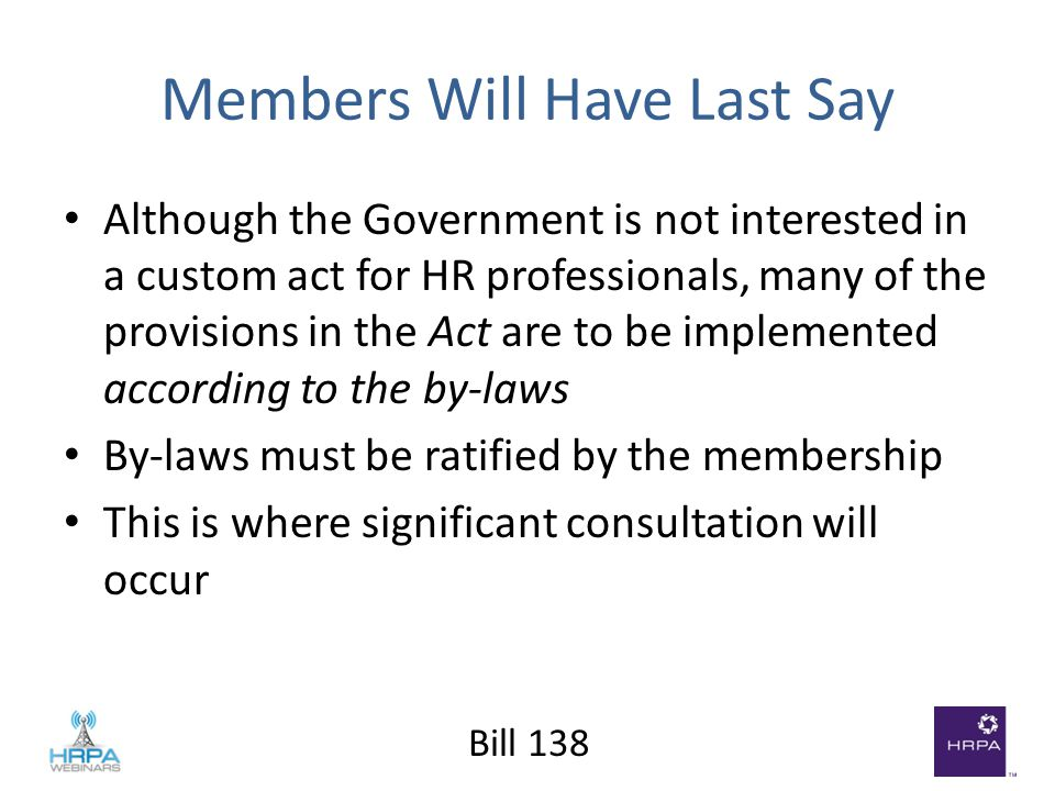 Bill 138 Members Will Have Last Say Although the Government is not interested in a custom act for HR professionals, many of the provisions in the Act are to be implemented according to the by-laws By-laws must be ratified by the membership This is where significant consultation will occur