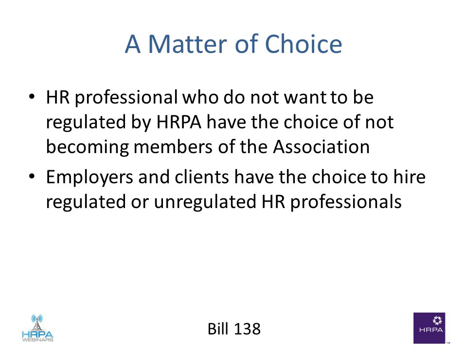 Bill 138 A Matter of Choice HR professional who do not want to be regulated by HRPA have the choice of not becoming members of the Association Employers and clients have the choice to hire regulated or unregulated HR professionals