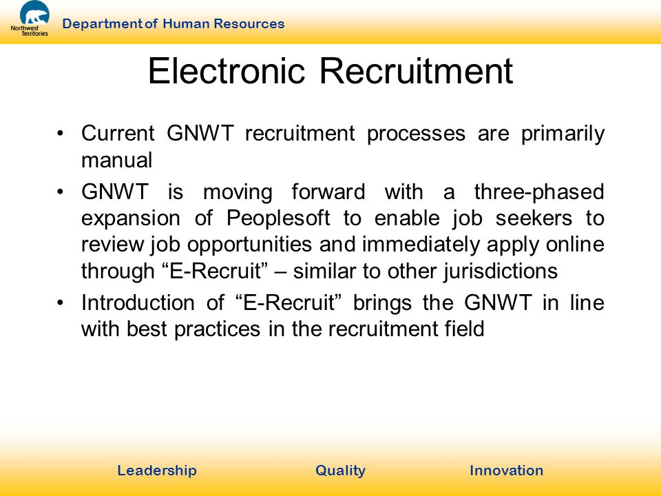 LeadershipQuality Innovation Department of Human Resources Electronic Recruitment Current GNWT recruitment processes are primarily manual GNWT is moving forward with a three-phased expansion of Peoplesoft to enable job seekers to review job opportunities and immediately apply online through E-Recruit – similar to other jurisdictions Introduction of E-Recruit brings the GNWT in line with best practices in the recruitment field