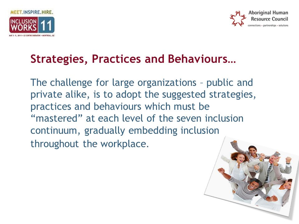 Strategies, Practices and Behaviours… The challenge for large organizations – public and private alike, is to adopt the suggested strategies, practices and behaviours which must be mastered at each level of the seven inclusion continuum, gradually embedding inclusion throughout the workplace.