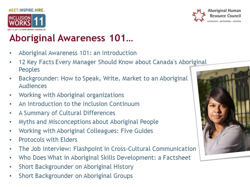 Aboriginal Awareness 101… Aboriginal Awareness 101: an Introduction 12 Key Facts Every Manager Should Know about Canada s Aboriginal Peoples Backgrounder: How to Speak, Write, Market to an Aboriginal Audiences Working with Aboriginal organizations An Introduction to the Inclusion Continuum A Summary of Cultural Differences Myths and Misconceptions about Aboriginal People Working with Aboriginal Colleagues: Five Guides Protocols with Elders The Job Interview: Flashpoint in Cross-Cultural Communication Who Does What in Aboriginal Skills Development: a Factsheet Short Backgrounder on Aboriginal History Short Backgrounder on Aboriginal Groups