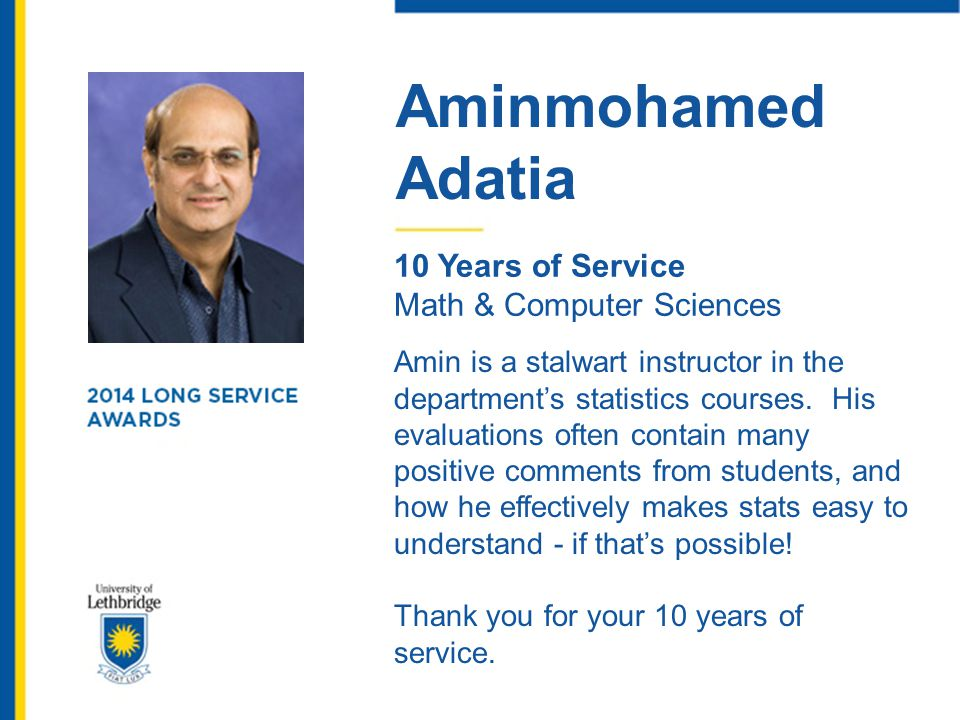 Aminmohamed Adatia 10 Years of Service Math & Computer Sciences Amin is a stalwart instructor in the department's statistics courses. His evaluations