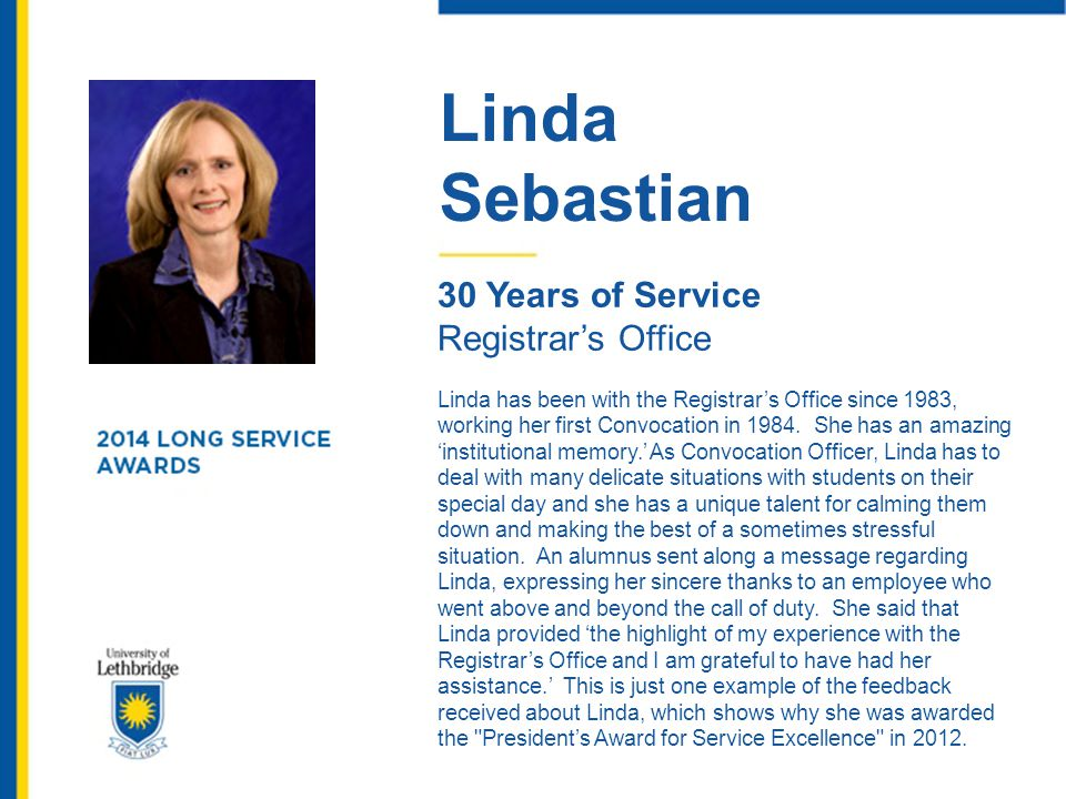 Linda Sebastian 30 Years of Service Registrar's Office Linda has been with the Registrar's Office since 1983, working her first Convocation in 1984. S