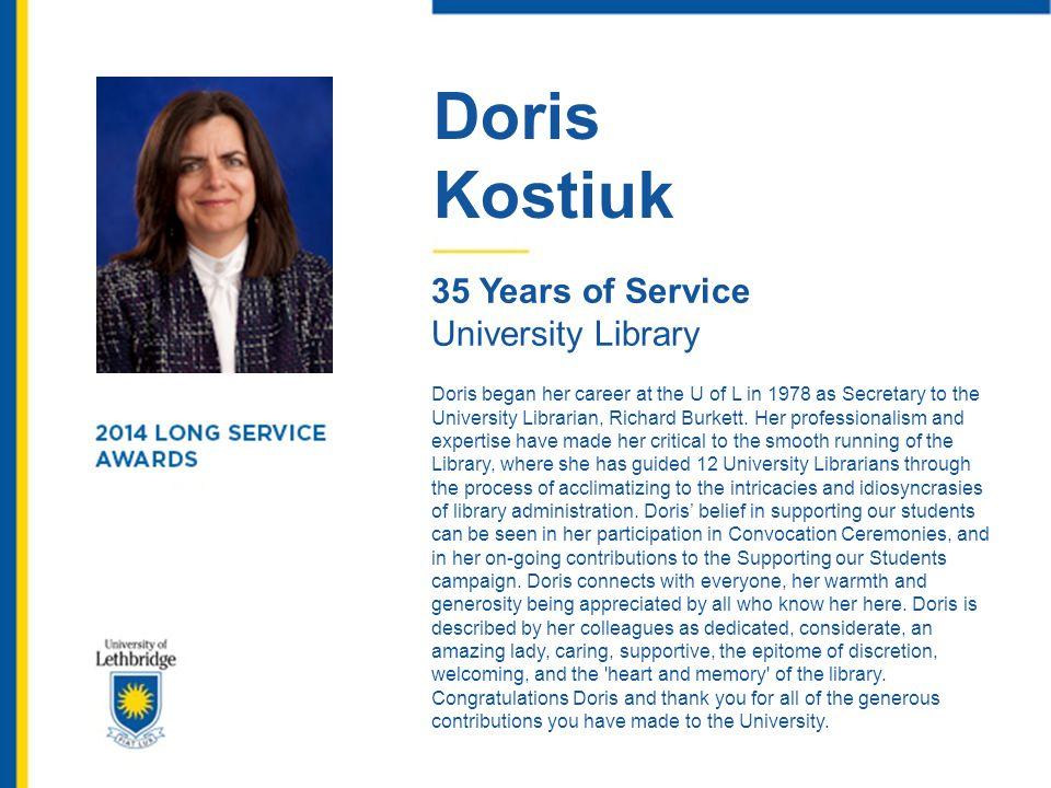 Doris Kostiuk 35 Years of Service University Library Doris began her career at the U of L in 1978 as Secretary to the University Librarian, Richard Bu
