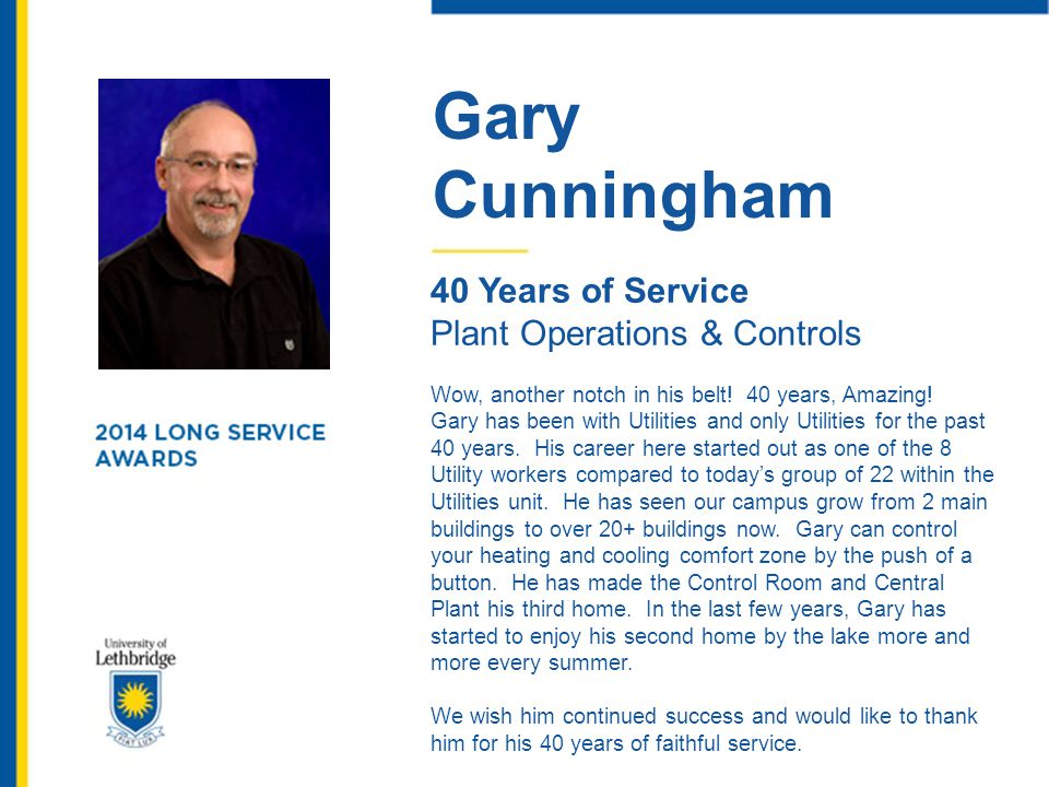 Gary Cunningham 40 Years of Service Plant Operations & Controls Wow, another notch in his belt! 40 years, Amazing! Gary has been with Utilities and on