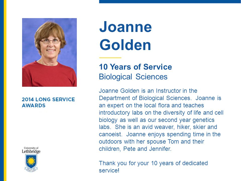Joanne Golden 10 Years of Service Biological Sciences Joanne Golden is an Instructor in the Department of Biological Sciences. Joanne is an expert on