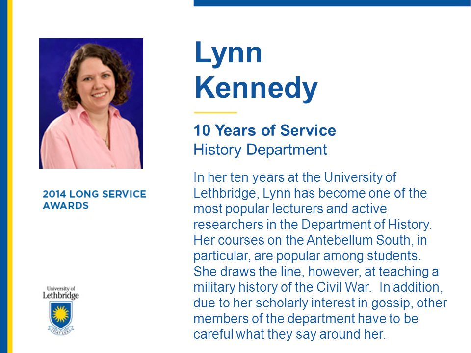 Lynn Kennedy 10 Years of Service History Department In her ten years at the University of Lethbridge, Lynn has become one of the most popular lecturer