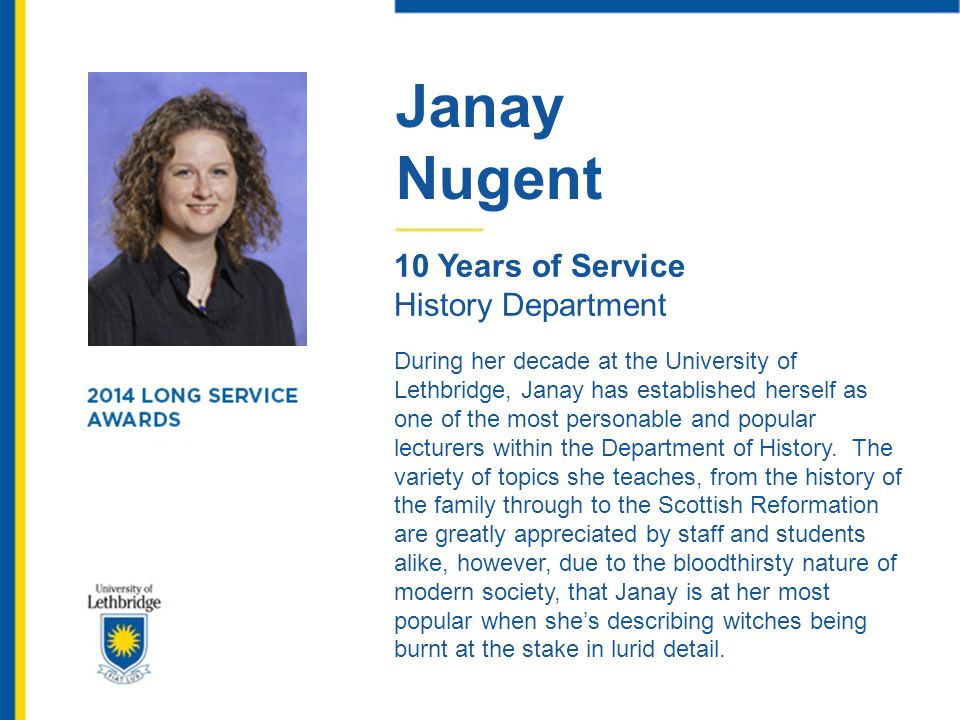 Janay Nugent 10 Years of Service History Department During her decade at the University of Lethbridge, Janay has established herself as one of the mos