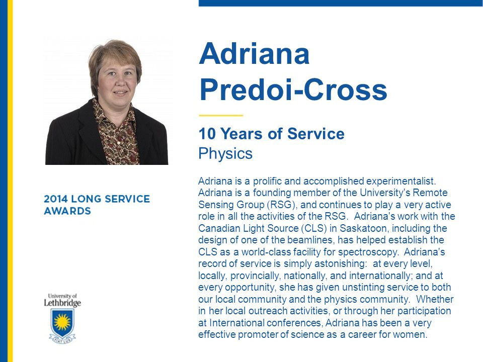 Adriana Predoi-Cross 10 Years of Service Physics Adriana is a prolific and accomplished experimentalist. Adriana is a founding member of the Universit