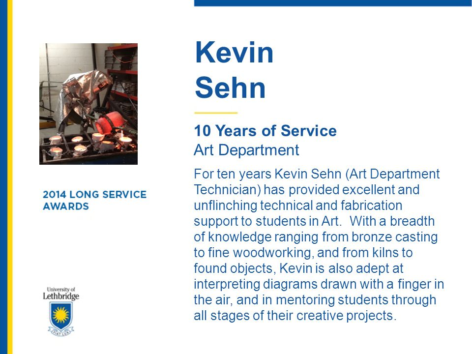 Kevin Sehn 10 Years of Service Art Department For ten years Kevin Sehn (Art Department Technician) has provided excellent and unflinching technical an