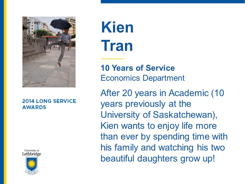 Kien Tran 10 Years of Service Economics Department After 20 years in Academic (10 years previously at the University of Saskatchewan), Kien wants to e