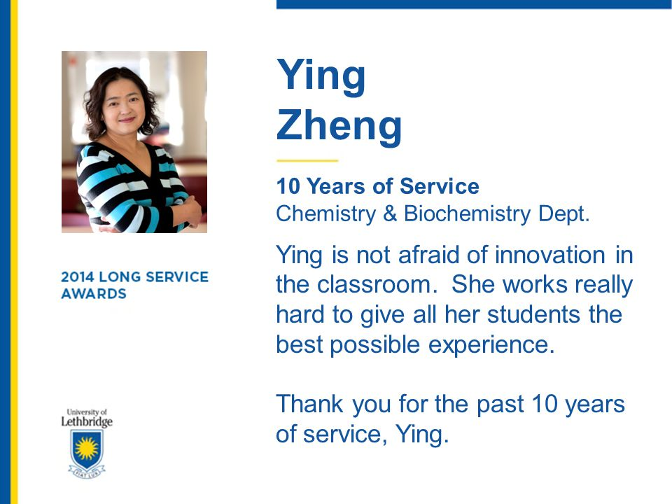Ying Zheng 10 Years of Service Chemistry & Biochemistry Dept. Ying is not afraid of innovation in the classroom. She works really hard to give all her