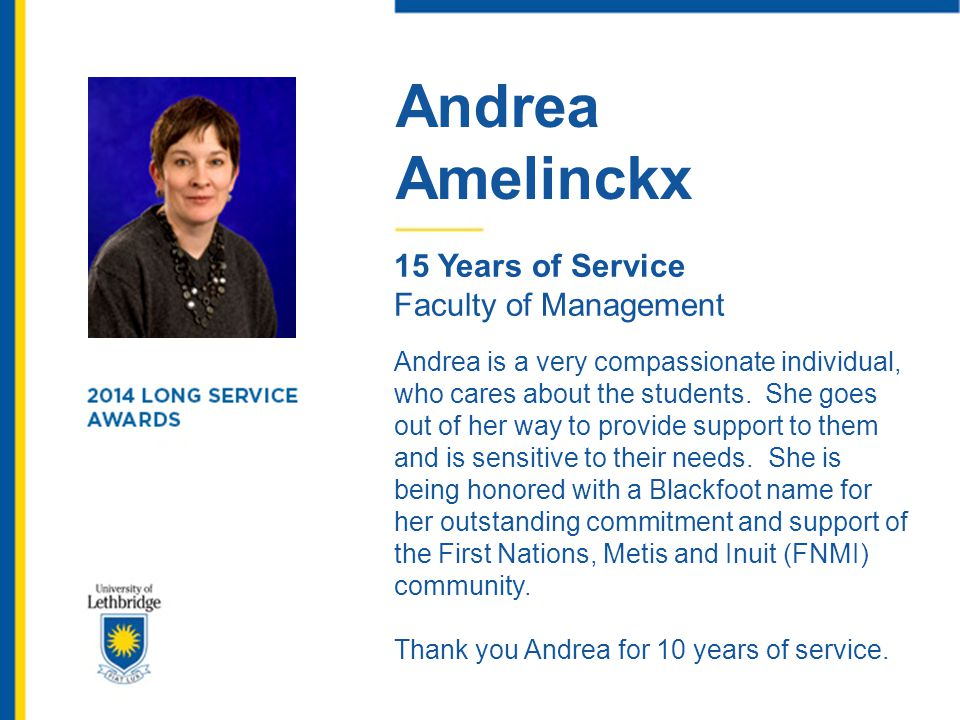 Andrea Amelinckx 15 Years of Service Faculty of Management Andrea is a very compassionate individual, who cares about the students. She goes out of he