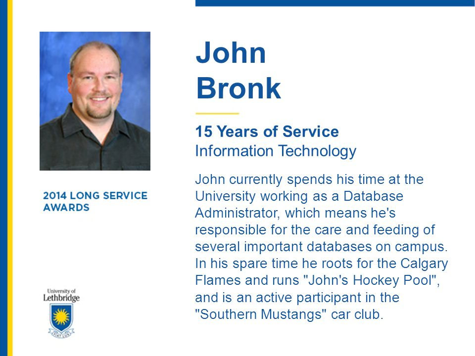 John Bronk 15 Years of Service Information Technology John currently spends his time at the University working as a Database Administrator, which mean