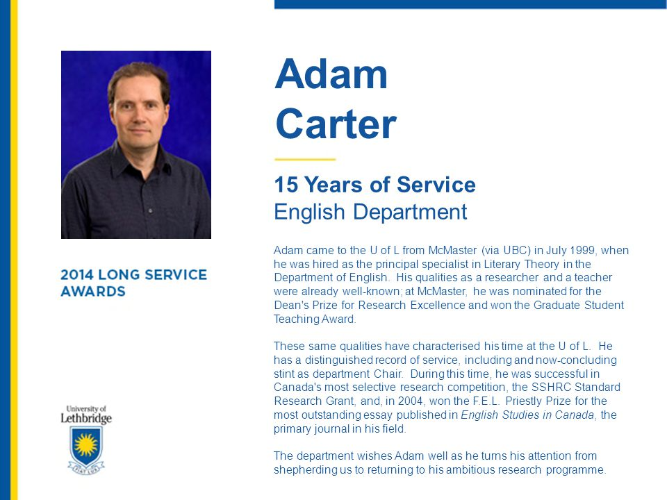 Adam Carter 15 Years of Service English Department Adam came to the U of L from McMaster (via UBC) in July 1999, when he was hired as the principal sp