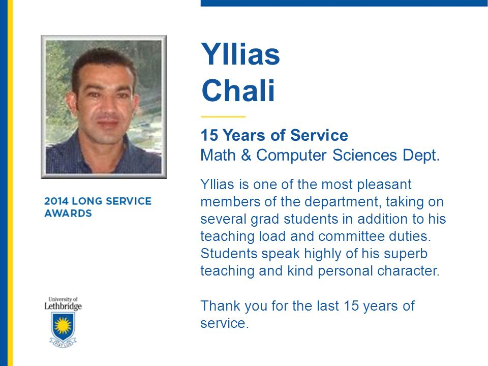 Yllias Chali 15 Years of Service Math & Computer Sciences Dept. Yllias is one of the most pleasant members of the department, taking on several grad s