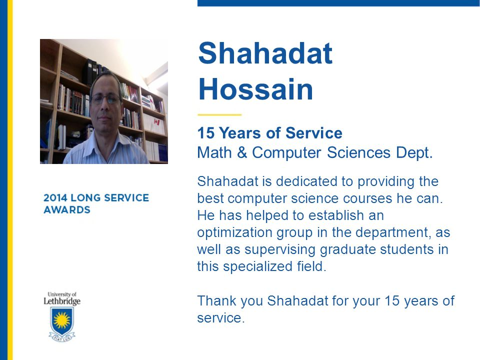 Shahadat Hossain 15 Years of Service Math & Computer Sciences Dept. Shahadat is dedicated to providing the best computer science courses he can. He ha