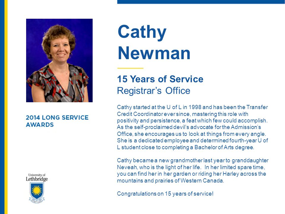 Cathy Newman 15 Years of Service Registrar's Office Cathy started at the U of L in 1998 and has been the Transfer Credit Coordinator ever since, maste