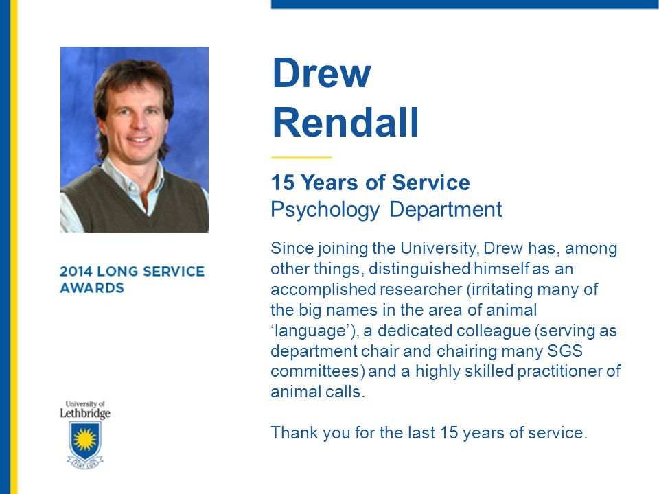 Drew Rendall 15 Years of Service Psychology Department Since joining the University, Drew has, among other things, distinguished himself as an accompl