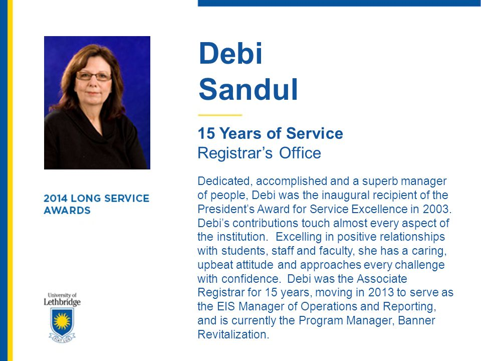 Debi Sandul 15 Years of Service Registrar's Office Dedicated, accomplished and a superb manager of people, Debi was the inaugural recipient of the Pre