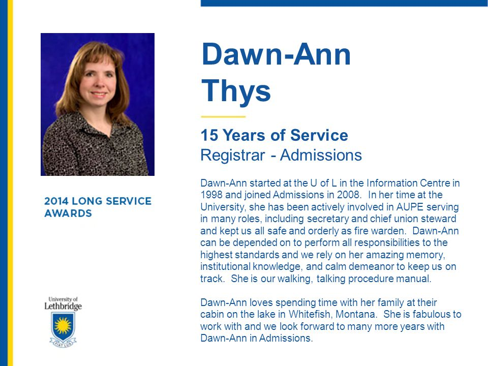 Dawn-Ann Thys 15 Years of Service Registrar - Admissions Dawn-Ann started at the U of L in the Information Centre in 1998 and joined Admissions in 200