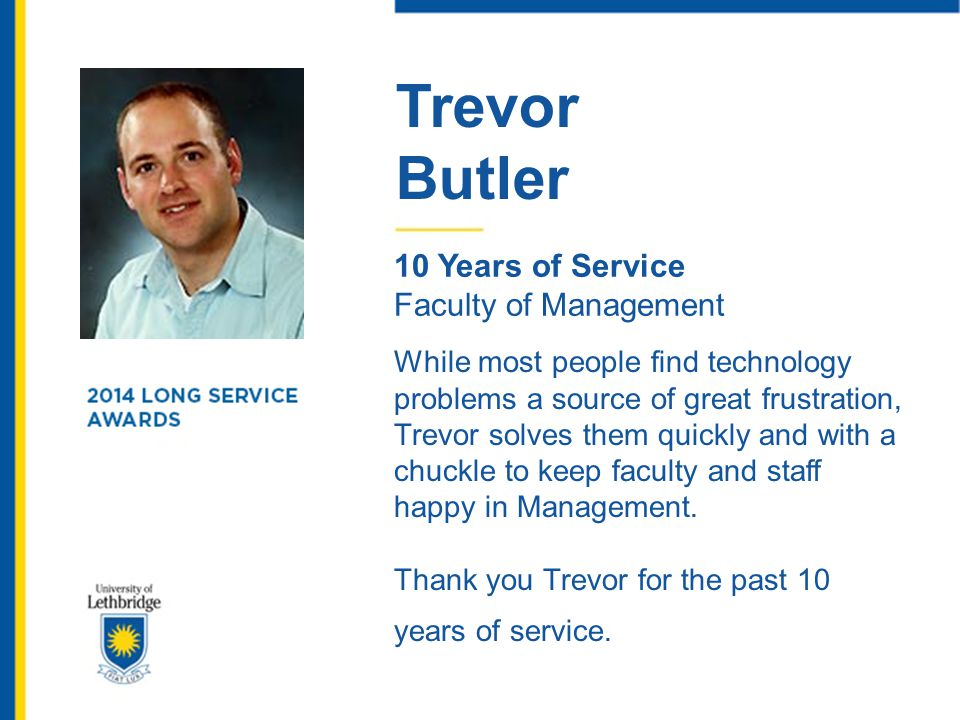 Trevor Butler 10 Years of Service Faculty of Management While most people find technology problems a source of great frustration, Trevor solves them q